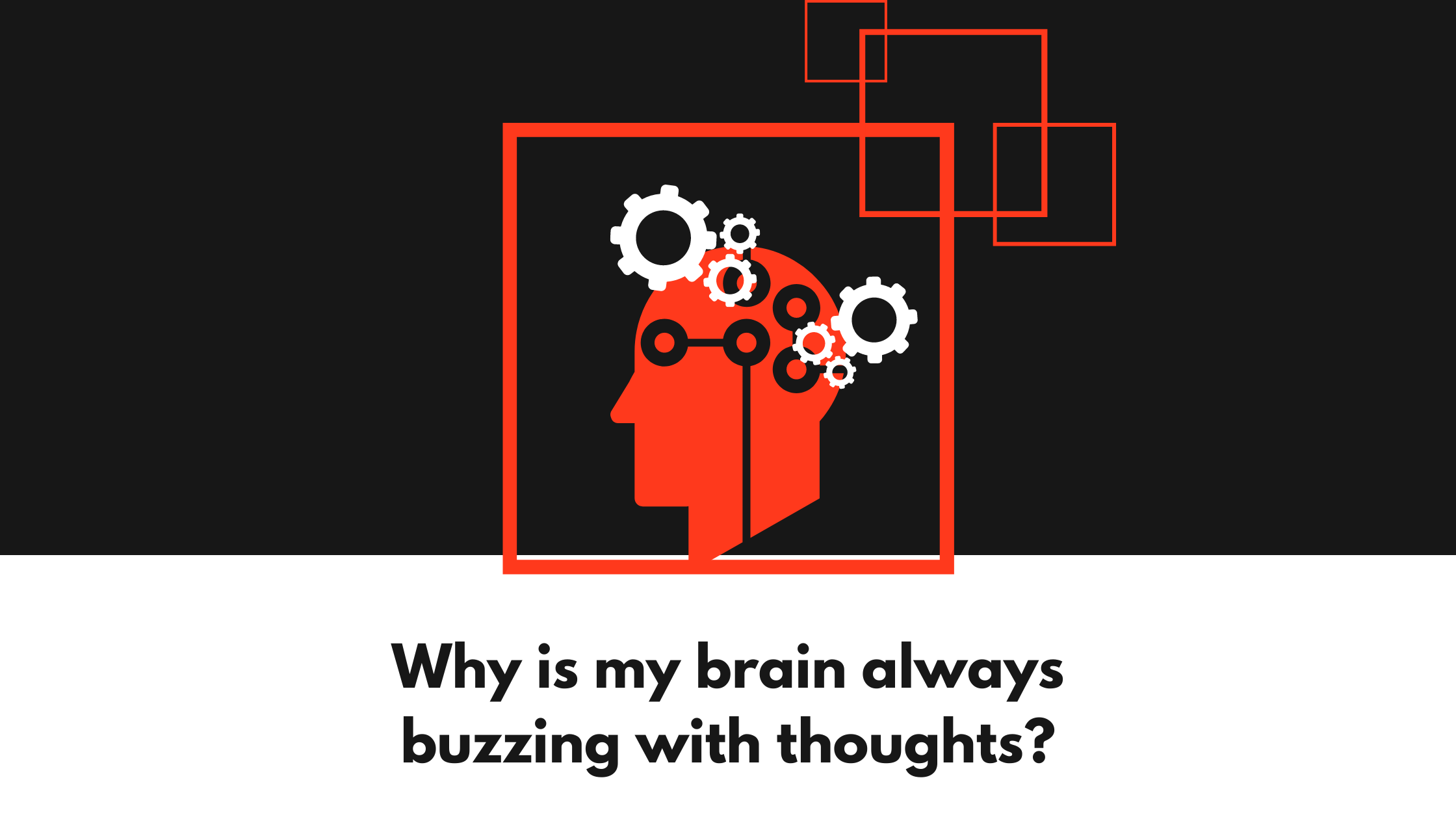 Why is my brain always buzzing with thoughts?